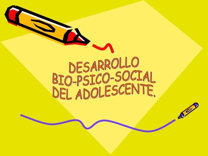 DESARROLLO BIO-PSICO-SOCIAL DEL ADOLESCENTE.