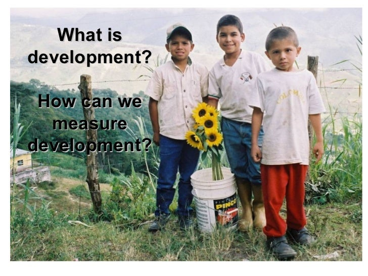 What is development?   How can we measure development?
