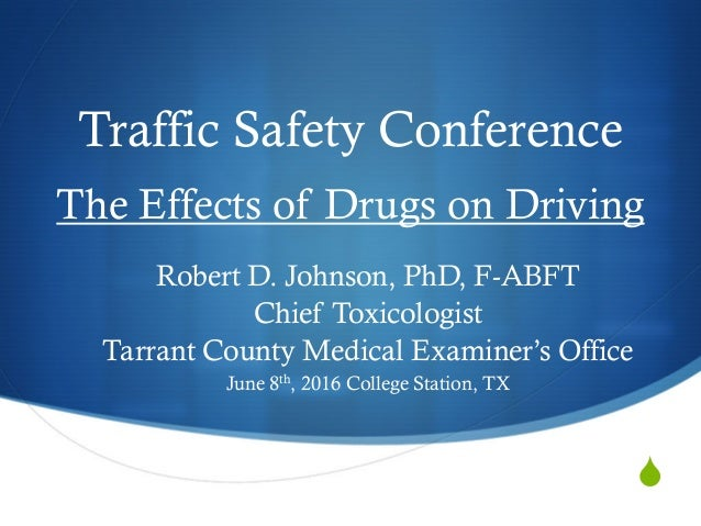  Traffic Safety Conference The Effects of Drugs on Driving Robert D. Johnson, PhD, F-ABFT Chief Toxicologist Tarrant Coun...
