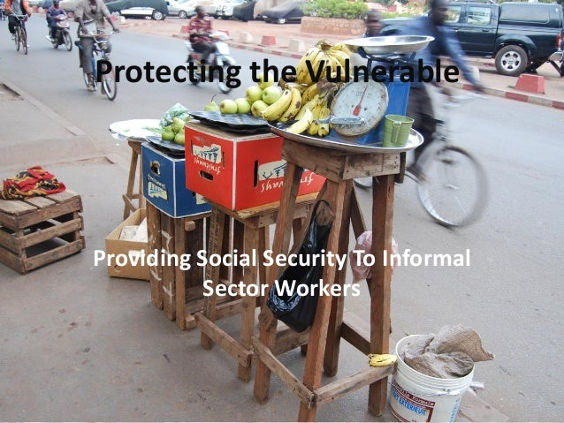 Protecting the Vulnerable Providing Social Security To Informal Sector Workers