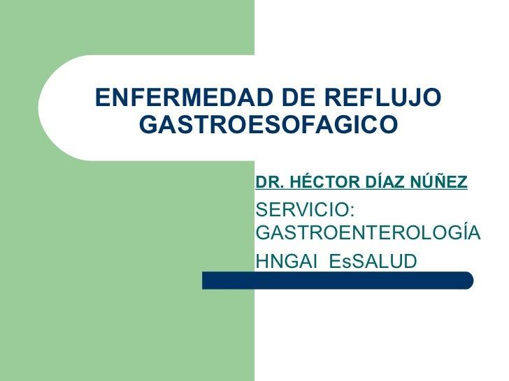 ENFERMEDAD DE REFLUJO GASTROESOFAGICO DR. HÉCTOR DÍAZ NÚÑEZ SERVICIO: GASTROENTEROLOGÍA HNGAI  EsSALUD