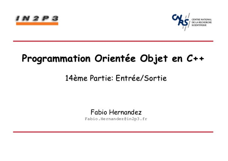 Programmation Orientée Objet en C++        14ème Partie: Entrée/Sortie               Fabio Hernandez             Fabio.Her...