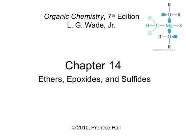 Chapter 14 © 2010, Prentice Hall Organic Chemistry, 7th Edition L. G. Wade, Jr. Ethers, Epoxides, and Sulfides