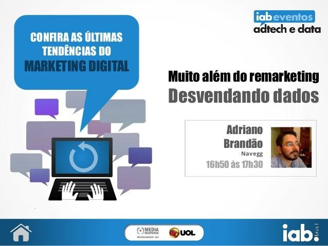 Muito além do remarketing Desvendando dados Adriano Brandão Navegg 16h50 às 17h30 CONFIRA AS ÚLTIMAS TENDÊNCIAS DO MARKETI...