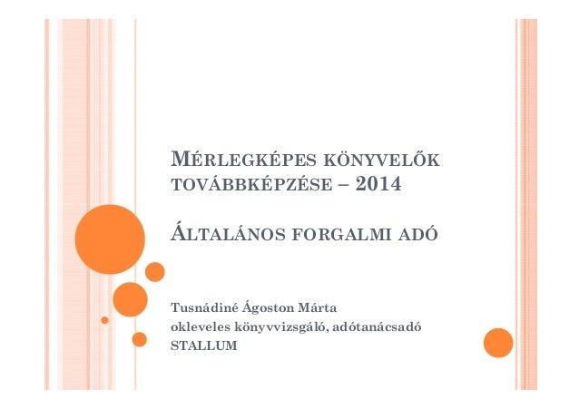 MÉRLEGKÉPES KÖNYVELK  TOVÁBBKÉPZÉSE – 2014  ÁLTALÁNOS FORGALMI ADÓ  Tusnádiné Ágoston Márta  okleveles könyvvizsgáló, adót...