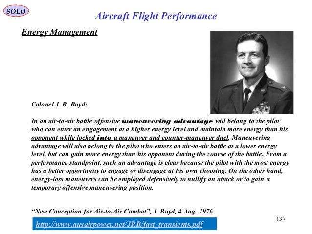 SOLO 137 Aircraft Flight Performance Energy Management Colonel J. R. Boyd: In an air-to-air battle offensive maneuvering a...