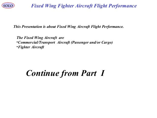 SOLO This Presentation is about Fixed Wing Aircraft Flight Performance. The Fixed Wing Aircraft are •Commercial/Transport ...