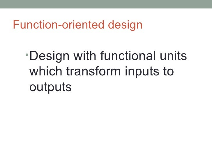Function-oriented design <ul><li>Design with functional units which transform inputs to outputs </li></ul>