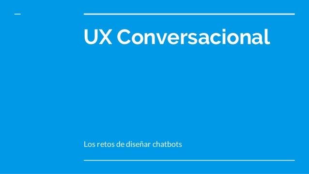 UX Conversacional Los retos de diseñar chatbots