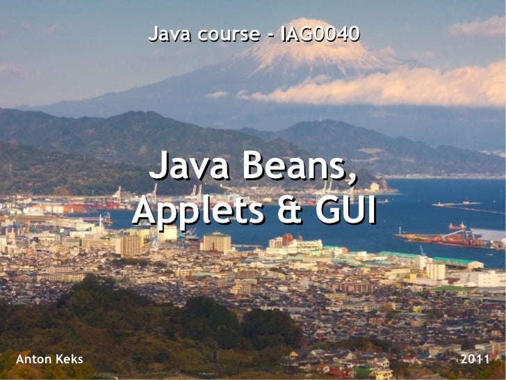 Java course - IAG0040              Java Beans,             Applets & GUIAnton Keks                           2011