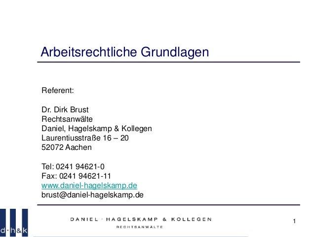 1 Arbeitsrechtliche Grundlagen Referent: Dr. Dirk Brust Rechtsanwälte Daniel, Hagelskamp & Kollegen Laurentiusstraße 16 – ...