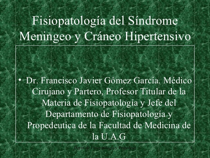 Fisiopatología del Síndrome Meningeo y Cráneo Hipertensivo <ul><li>Dr. Francisco Javier Gómez García. Médico Cirujano y Pa...