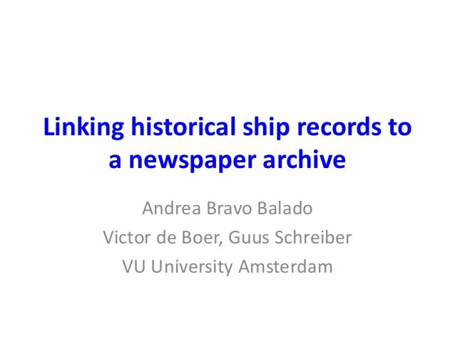 Linking historical ship records to  a newspaper archive  Andrea Bravo Balado  Victor de Boer, Guus Schreiber  VU Universit...