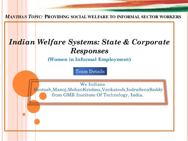 MANTHAN TOPIC: PROVIDING SOCIAL WELFARE TO INFORMAL SECTOR WORKERS Indian Welfare Systems: State & Corporate Responses (Wo...