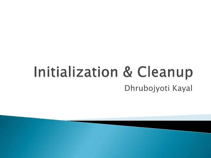 Initialization & Cleanup<br />DhrubojyotiKayal<br />