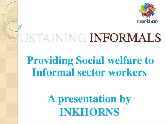 SUSTAINING INFORMALS Providing Social welfare to Informal sector workers A presentation by INKHORNS