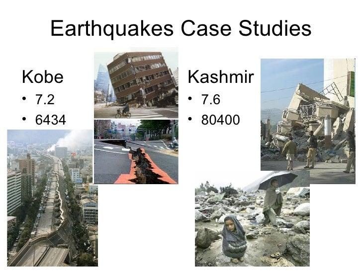 Earthquakes Case Studies <ul><li>Kobe </li></ul><ul><li>7.2 </li></ul><ul><li>6434 </li></ul><ul><li>Kashmir </li></ul><ul...