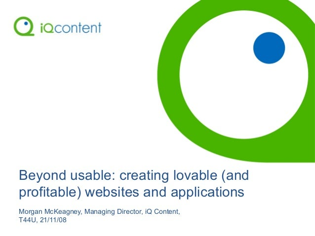 Beyond usable: creating lovable (and profitable) websites and applications Morgan McKeagney, Managing Director, iQ Content...