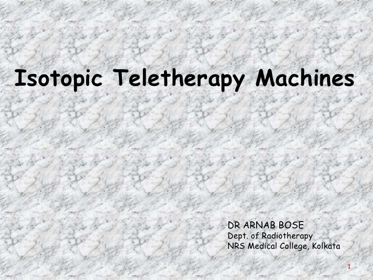 Isotopic Teletherapy Machines                  DR ARNAB BOSE                  Dept. of Radiotherapy                  NRS M...
