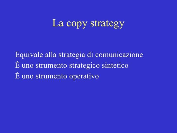 La copy strategy <ul><li>Equivale alla strategia di comunicazione </li></ul><ul><li>È uno strumento strategico sintetico  ...