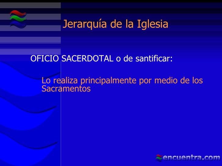 Jerarquía de la Iglesia <ul><li>OFICIO SACERDOTAL o de santificar:  </li></ul><ul><ul><li>Lo realiza principalmente por me...