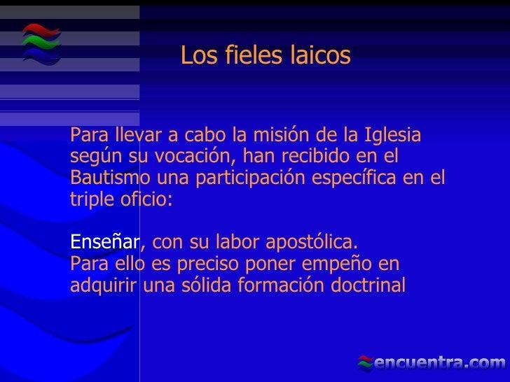Los fieles laicos Para llevar a cabo la misión de la Iglesia según su vocación, han recibido en el Bautismo una participac...