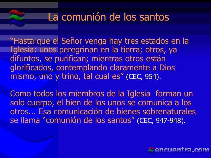"""La comunión de los santos """" Hasta que el Señor venga hay tres estados en la Iglesia: unos peregrinan en la tierra; otros, ..."""