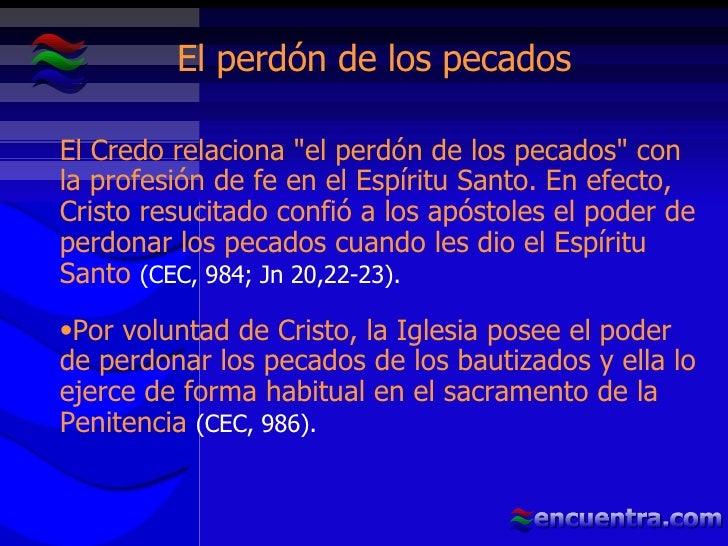 El perdón de los pecados <ul><li>El Credo relaciona &quot;el perdón de los pecados&quot; con la profesión de fe en el Espí...