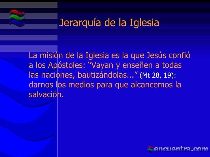 """Jerarquía de la Iglesia La misión de la Iglesia es la que Jesús confió a los Apóstoles: """"Vayan y enseñen a todas las nacio..."""