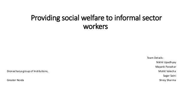 Providing social welfare to informal sector workers Team Details: Nikhil Upadhyay Mayank Parashar Dronacharya group of Ins...
