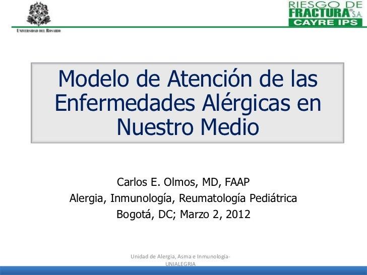 Modelo de Atención de lasEnfermedades Alérgicas en      Nuestro Medio           Carlos E. Olmos, MD, FAAP Alergia, Inmunol...
