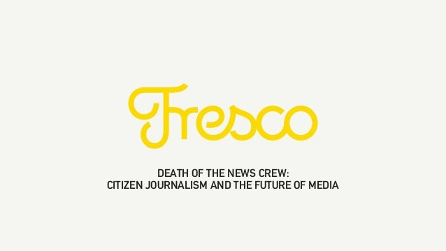 DEATH OF THE NEWS CREW: CITIZEN JOURNALISM AND THE FUTURE OF MEDIA