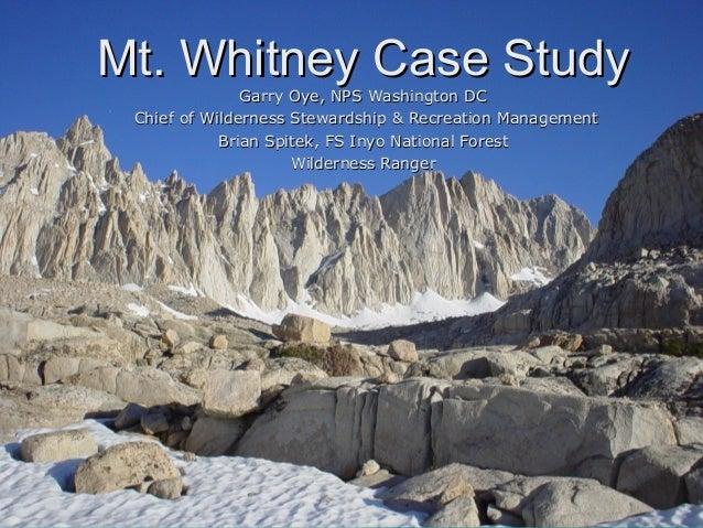 Mt. Whitney Case StudyMt. Whitney Case Study Garry Oye, NPS Washington DCGarry Oye, NPS Washington DC Chief of Wilderness ...
