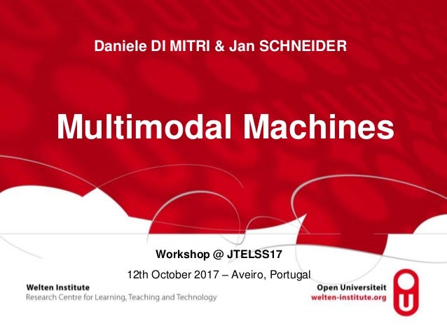 Workshop @ JTELSS17 12th October 2017 – Aveiro, Portugal Multimodal Machines Daniele DI MITRI & Jan SCHNEIDER