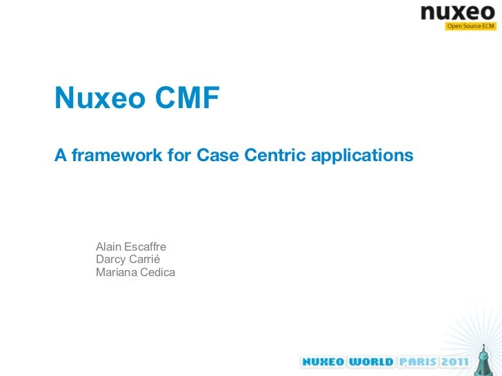 Nuxeo CMF A framework for Case Centric applications Alain Escaffre Darcy Carrié Mariana Cedica
