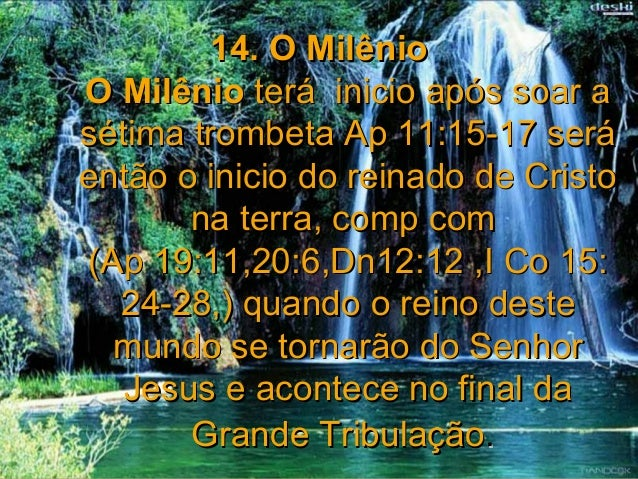 14. O MilênioO Milênio terá inicio após soar asétima trombeta Ap 11:15-17 seráentão o inicio do reinado de Cristo       na...