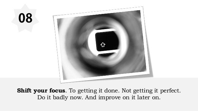 08 Shift your focus. To getting it done. Not getting it perfect. Do it badly now. And improve on it later on.