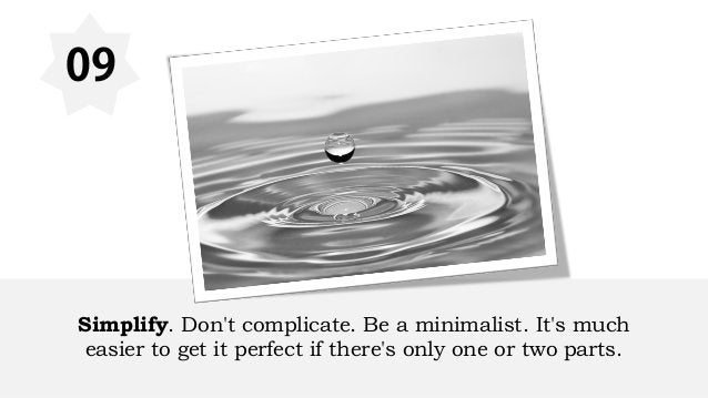 09 Simplify. Don't complicate. Be a minimalist. It's much easier to get it perfect if there's only one or two parts.