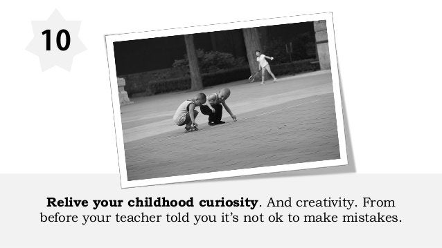 10 Relive your childhood curiosity. And creativity. From before your teacher told you it's not ok to make mistakes.