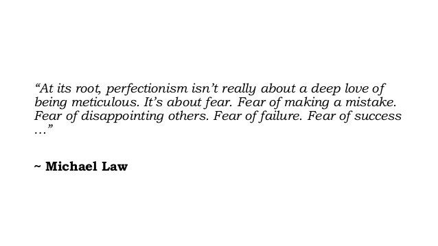 """""""At its root, perfectionism isn't really about a deep love of being meticulous. It's about fear. Fear of making a mistake...."""