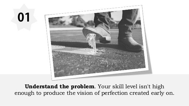 01 Understand the problem. Your skill level isn't high enough to produce the vision of perfection created early on.