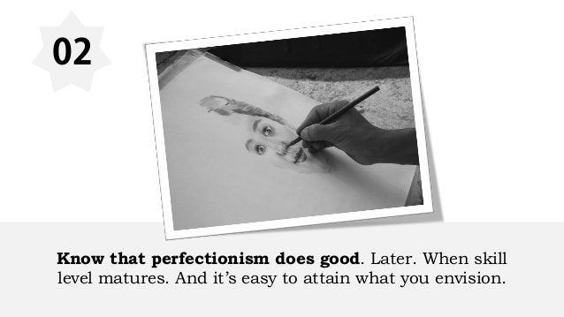 02 Know that perfectionism does good. Later. When skill level matures. And it's easy to attain what you envision.