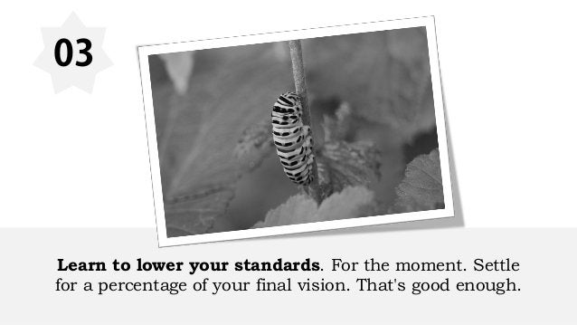 03 Learn to lower your standards. For the moment. Settle for a percentage of your final vision. That's good enough.