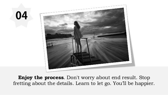 04 Enjoy the process. Don't worry about end result. Stop fretting about the details. Learn to let go. You'll be happier.