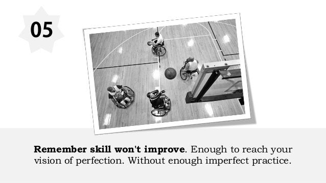 05 Remember skill won't improve. Enough to reach your vision of perfection. Without enough imperfect practice.