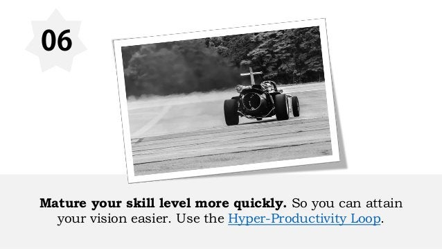 06 Mature your skill level more quickly. So you can attain your vision easier. Use the Hyper-Productivity Loop.