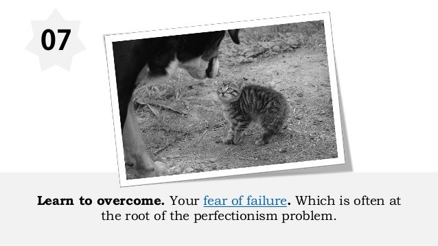 07 Learn to overcome. Your fear of failure. Which is often at the root of the perfectionism problem.