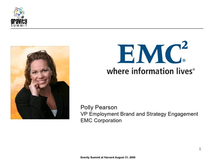 Gravity Summit at Harvard August 31, 2009 Polly Pearson VP Employment Brand and Strategy Engagement EMC Corporation