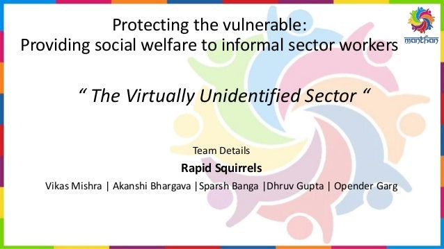"Protecting the vulnerable: Providing social welfare to informal sector workers "" The Virtually Unidentified Sector "" Team ..."
