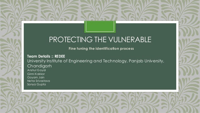 PROTECTING THE VULNERABLE Fine tuning the identification process Team Details :: REDEE University Institute of Engineering...